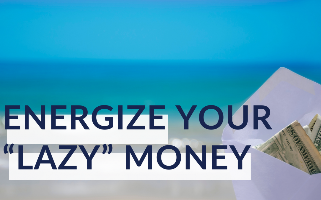"How to Energize Your ""Lazy"" Money and Make it Work Harder"